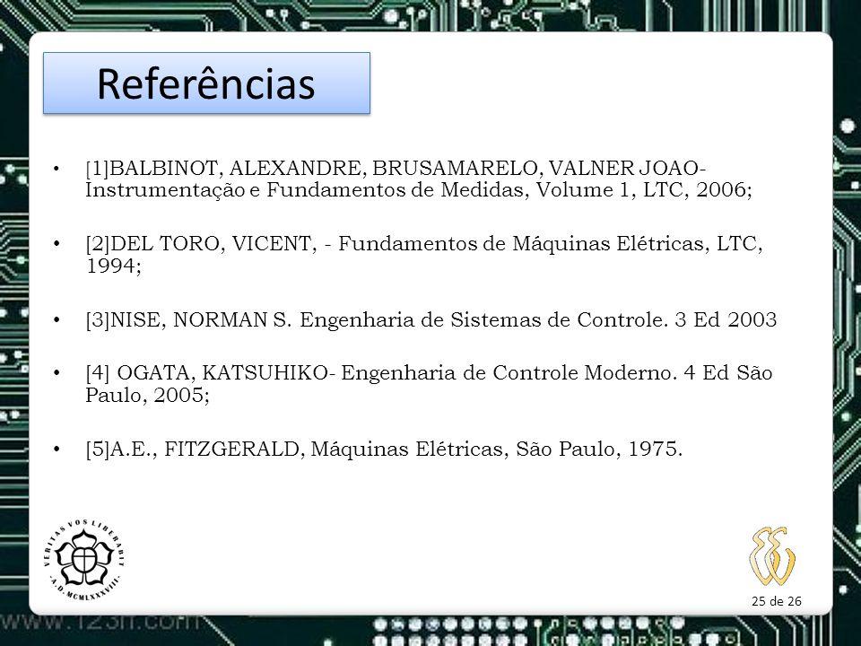 Referências [1]BALBINOT, ALEXANDRE, BRUSAMARELO, VALNER JOAO- Instrumentação e Fundamentos de Medidas, Volume 1, LTC, 2006;
